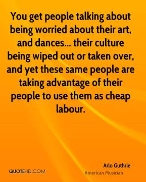 Arlo Guthrie - You get people talking about being worried about their art, and dances... their culture being wiped out or taken over, and yet these same people are taking advantage of their people to use them as cheap labour.