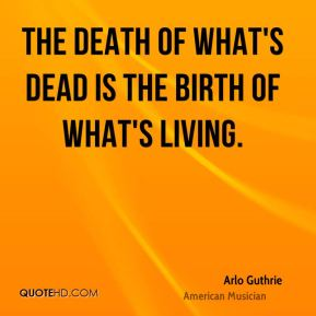 The death of what's dead is the birth of what's living.