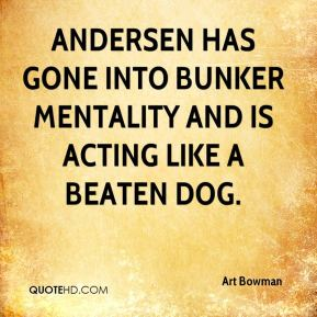 Andersen has gone into bunker mentality and is acting like a beaten dog.