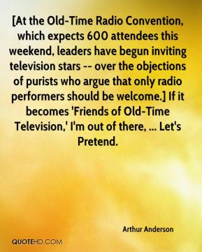 Arthur Anderson - [At the Old-Time Radio Convention, which expects 600 attendees this weekend, leaders have begun inviting television stars -- over the objections of purists who argue that only radio performers should be welcome.] If it becomes 'Friends of Old-Time Television,' I'm out of there, ... Let's Pretend.