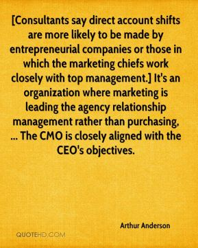 Arthur Anderson - [Consultants say direct account shifts are more likely to be made by entrepreneurial companies or those in which the marketing chiefs work closely with top management.] It's an organization where marketing is leading the agency relationship management rather than purchasing, ... The CMO is closely aligned with the CEO's objectives.