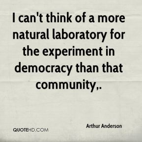 Arthur Anderson - I can't think of a more natural laboratory for the experiment in democracy than that community.