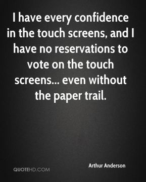 Arthur Anderson - I have every confidence in the touch screens, and I have no reservations to vote on the touch screens... even without the paper trail.