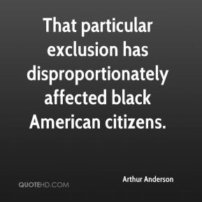Arthur Anderson - That particular exclusion has disproportionately affected black American citizens.