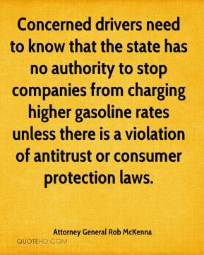 Attorney General Rob McKenna - Concerned drivers need to know that the state has no authority to stop companies from charging higher gasoline rates unless there is a violation of antitrust or consumer protection laws.