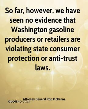 Attorney General Rob McKenna - So far, however, we have seen no evidence that Washington gasoline producers or retailers are violating state consumer protection or anti-trust laws.
