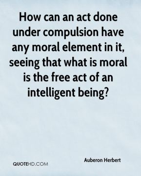 Auberon Herbert - How can an act done under compulsion have any moral element in it, seeing that what is moral is the free act of an intelligent being?