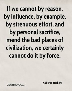 If we cannot by reason, by influence, by example, by strenuous effort, and by personal sacrifice, mend the bad places of civilization, we certainly cannot do it by force.