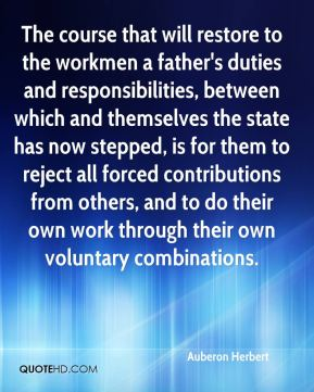 Auberon Herbert - The course that will restore to the workmen a father's duties and responsibilities, between which and themselves the state has now stepped, is for them to reject all forced contributions from others, and to do their own work through their own voluntary combinations.