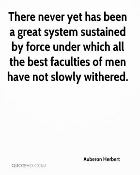 There never yet has been a great system sustained by force under which all the best faculties of men have not slowly withered.