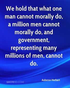 We hold that what one man cannot morally do, a million men cannot morally do, and government, representing many millions of men, cannot do.