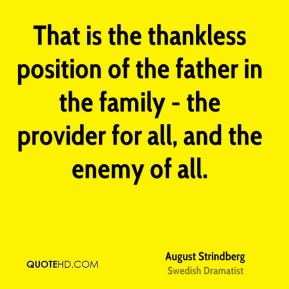 August Strindberg - That is the thankless position of the father in the family - the provider for all, and the enemy of all.