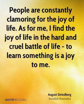 People are constantly clamoring for the joy of life. As for me, I find the joy of life in the hard and cruel battle of life - to learn something is a joy to me.