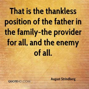 August Strindberg - That is the thankless position of the father in the family-the provider for all, and the enemy of all.