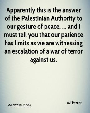 Avi Pazner - Apparently this is the answer of the Palestinian Authority to our gesture of peace, ... and I must tell you that our patience has limits as we are witnessing an escalation of a war of terror against us.