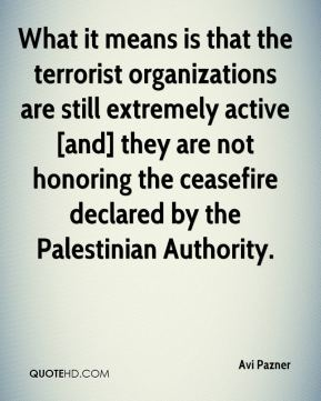 Avi Pazner - What it means is that the terrorist organizations are still extremely active [and] they are not honoring the ceasefire declared by the Palestinian Authority.