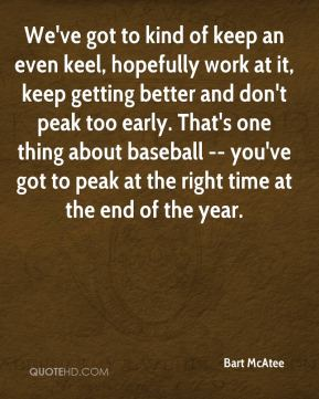 We've got to kind of keep an even keel, hopefully work at it, keep getting better and don't peak too early. That's one thing about baseball -- you've got to peak at the right time at the end of the year.