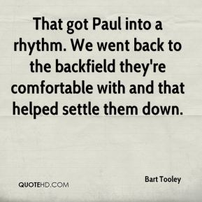 Bart Tooley - That got Paul into a rhythm. We went back to the backfield they're comfortable with and that helped settle them down.