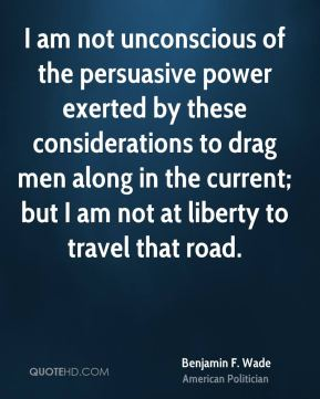 Benjamin F. Wade - I am not unconscious of the persuasive power exerted by these considerations to drag men along in the current; but I am not at liberty to travel that road.