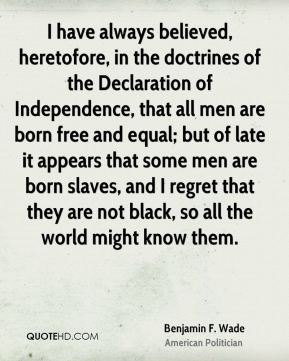 Benjamin F. Wade - I have always believed, heretofore, in the doctrines of the Declaration of Independence, that all men are born free and equal; but of late it appears that some men are born slaves, and I regret that they are not black, so all the world might know them.