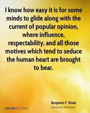 I know how easy it is for some minds to glide along with the current of popular opinion, where influence, respectability, and all those motives which tend to seduce the human heart are brought to bear.