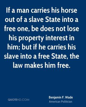 Benjamin F. Wade - If a man carries his horse out of a slave State into a free one, be does not lose his property interest in him; but if he carries his slave into a free State, the law makes him free.