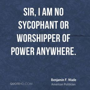 Sir, I am no sycophant or worshipper of power anywhere.