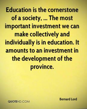 Bernard Lord - Education is the cornerstone of a society, ... The most important investment we can make collectively and individually is in education. It amounts to an investment in the development of the province.