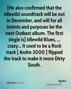 Big Boi - [He also confirmed that the Idlewild soundtrack will be out in December, and will for all intents and purposes be the next Outkast album. The first single is] Idlewild Blues, ... crazy... It used to be a Rock track [ Andre 3000 ] flipped the track to make it more Dirty South.