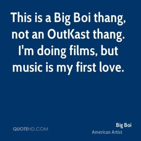 Big Boi - This is a Big Boi thang, not an OutKast thang. I'm doing films, but music is my first love.