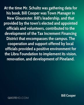 Bill Cooper - At the time Mr. Schultz was gathering data for his book, Bill Cooper was Town Manager in New Gloucester. Bill's leadership, and that provided by the town's elected and appointed officials and volunteers, contributed to the development of the Tax Increment Financing District that encompasses the campus. The cooperation and support offered by local officials provided a positive environment for the Libra Foundation to implement its vision, renovation, and development of Pineland.