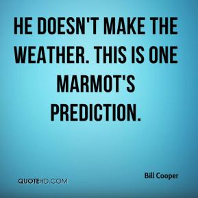 Bill Cooper - He doesn't make the weather. This is one marmot's prediction.