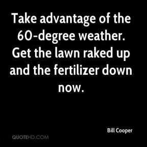Bill Cooper - Take advantage of the 60-degree weather. Get the lawn raked up and the fertilizer down now.