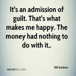 Bill Gardner - It's an admission of guilt. That's what makes me happy. The money had nothing to do with it.