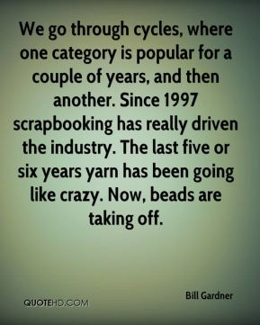We go through cycles, where one category is popular for a couple of years, and then another. Since 1997 scrapbooking has really driven the industry. The last five or six years yarn has been going like crazy. Now, beads are taking off.