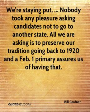We're staying put, ... Nobody took any pleasure asking candidates not to go to another state. All we are asking is to preserve our tradition going back to 1920 and a Feb. 1 primary assures us of having that.