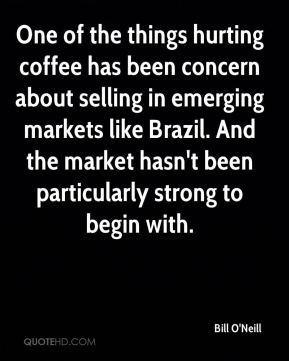 One of the things hurting coffee has been concern about selling in emerging markets like Brazil. And the market hasn't been particularly strong to begin with.