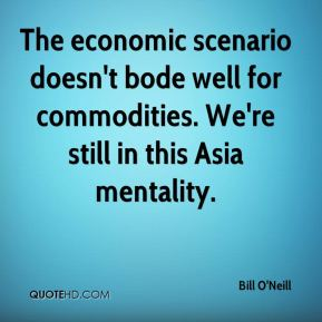 The economic scenario doesn't bode well for commodities. We're still in this Asia mentality.