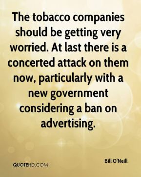 The tobacco companies should be getting very worried. At last there is a concerted attack on them now, particularly with a new government considering a ban on advertising.