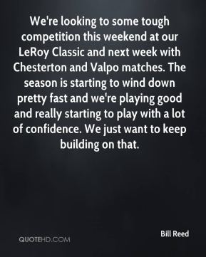 Bill Reed - We're looking to some tough competition this weekend at our LeRoy Classic and next week with Chesterton and Valpo matches. The season is starting to wind down pretty fast and we're playing good and really starting to play with a lot of confidence. We just want to keep building on that.
