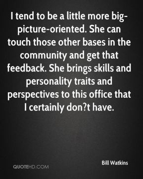 Bill Watkins - I tend to be a little more big-picture-oriented. She can touch those other bases in the community and get that feedback. She brings skills and personality traits and perspectives to this office that I certainly don?t have.