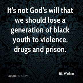 Bill Watkins - It's not God's will that we should lose a generation of black youth to violence, drugs and prison.