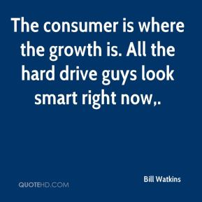 Bill Watkins - The consumer is where the growth is. All the hard drive guys look smart right now.