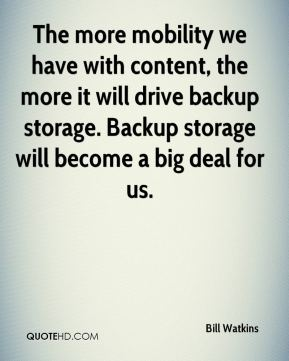 The more mobility we have with content, the more it will drive backup storage. Backup storage will become a big deal for us.