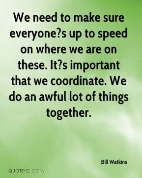 We need to make sure everyone?s up to speed on where we are on these. It?s important that we coordinate. We do an awful lot of things together.
