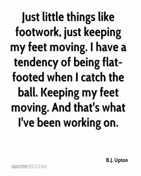 B.J. Upton - Just little things like footwork, just keeping my feet moving. I have a tendency of being flat-footed when I catch the ball. Keeping my feet moving. And that's what I've been working on.