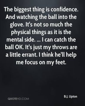 The biggest thing is confidence. And watching the ball into the glove. It's not so much the physical things as it is the mental side. ... I can catch the ball OK. It's just my throws are a little errant. I think he'll help me focus on my feet.