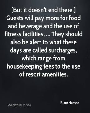 Bjorn Hanson - [But it doesn't end there.] Guests will pay more for food and beverage and the use of fitness facilities, ... They should also be alert to what these days are called surcharges, which range from housekeeping fees to the use of resort amenities.