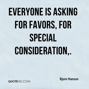 Everyone is asking for favors, for special consideration.