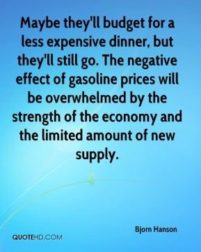 Bjorn Hanson - Maybe they'll budget for a less expensive dinner, but they'll still go. The negative effect of gasoline prices will be overwhelmed by the strength of the economy and the limited amount of new supply.